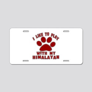 I Like Play With My Himalay Aluminum License Plate