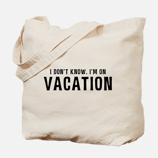 I Don't Know. I'm on VACATION Tote Bag