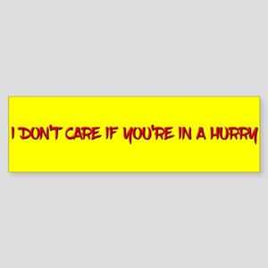I Don't Care If You're In A Hurry Bumper Sticker