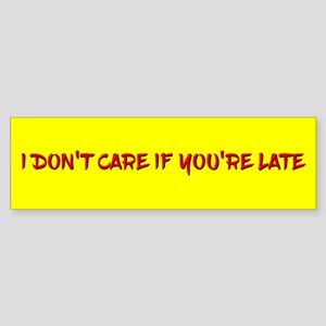 I Don't Care If You're Late Bumper Sticker