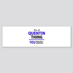 It's QUENTIN thing, you wouldn't un Bumper Sticker