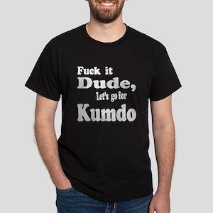 Fuck it Dude, Let's go for Kumdo Dark T-Shirt
