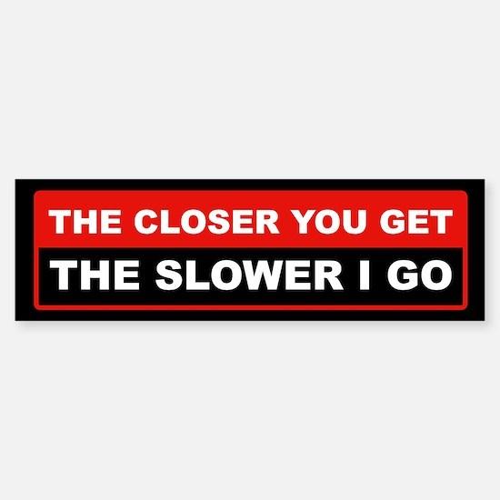 The Closer You Get The Slower I Go Bumper Bumper Bumper Sticker
