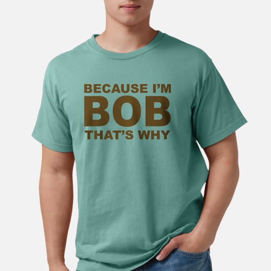 because i'm bob that's why T-Shirt