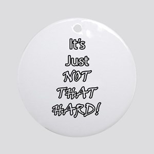 It's Just Not That Hard! Round Ornament