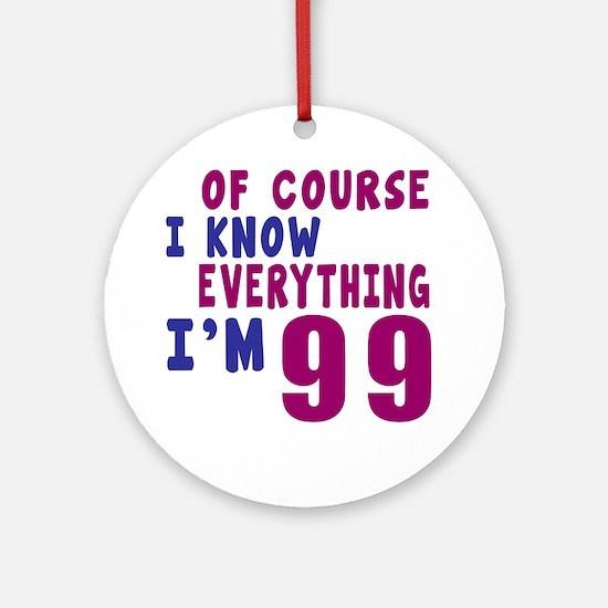 I Know Everythig I Am 99 Round Ornament
