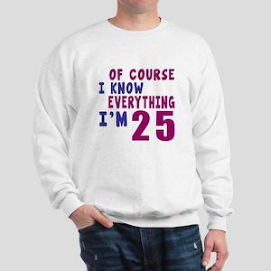 I Know Everythig I Am 25 Sweatshirt