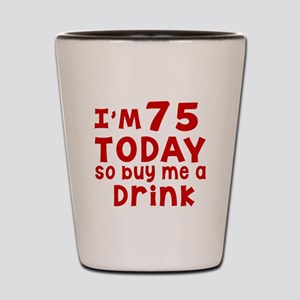 I am 75 today Shot Glass