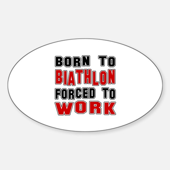 Born To Biathlon Forced To Work Sticker (Oval)