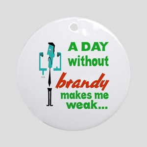 A day without Brandy makes me weak. Round Ornament