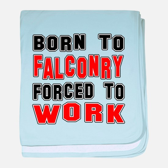 Born To Falconry Forced To Work baby blanket