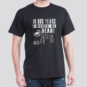 IN DOG YEARS I'D BE DEAD Dark T-Shirt