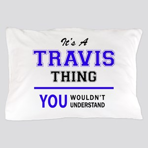 It's TRAVIS thing, you wouldn't unders Pillow Case