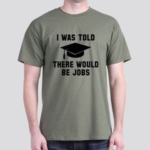 I Was Told There Would Be Jobs Dark T-Shirt