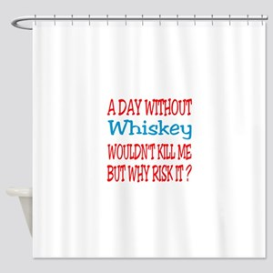 A day without Whiskey Shower Curtain