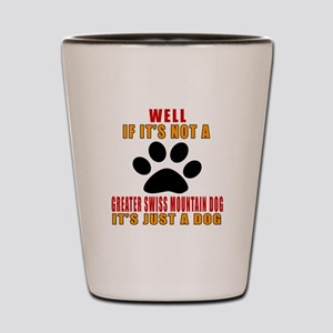 If It Is Not Greater Swiss Mountain Dog Shot Glass
