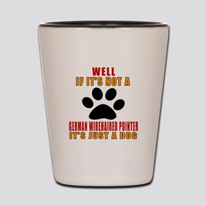 If It Is Not German Wirehaired Pointer Shot Glass