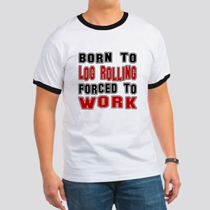 Born To Log Rolling Forced To Work Ringer T