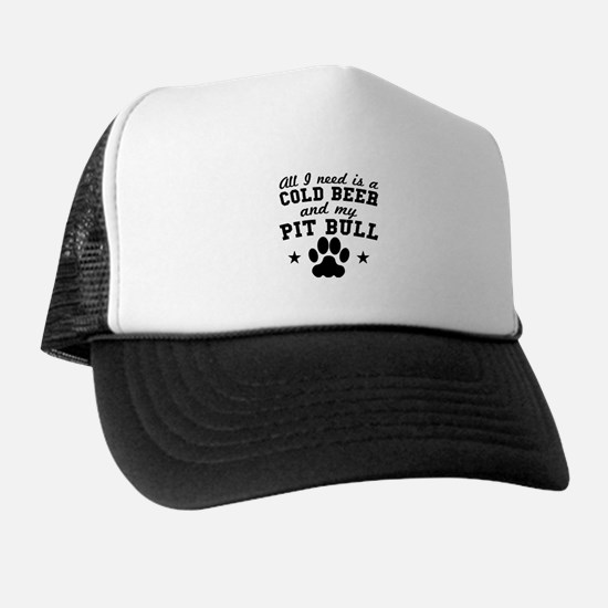 All I Need Is A Cold Beer And My Pit Bull Trucker Hat