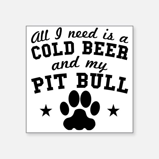 All I Need Is A Cold Beer And My Pit Bull Sticker