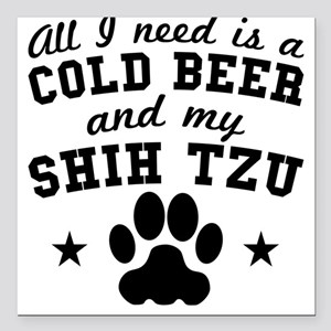 All I Need Is A Cold Beer And My Shih Tzu Square C