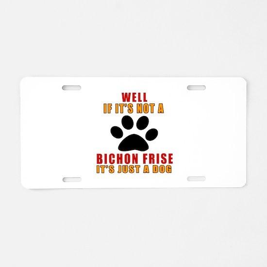 If It Is Not Bichon Frise D Aluminum License Plate