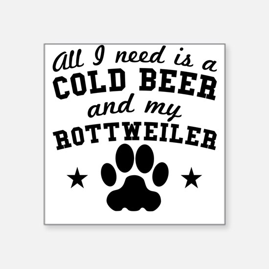 All I Need Is A Cold Beer And My Rottweiler Sticke