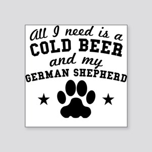 All I Need Is A Cold Beer And My German Shepherd S