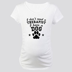 I Dont Need A Therapist I Have A Dog Maternity T-S