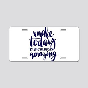 MAKE TODAY RIDICULOUSLY AMAZING Aluminum License P