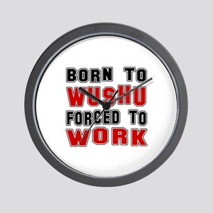 Born To Wushu Forced To Work Wall Clock
