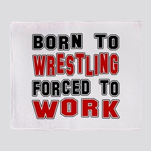 Born To Wrestling Forced To Work Throw Blanket