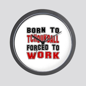 Born To Tchoukball Forced To Work Wall Clock