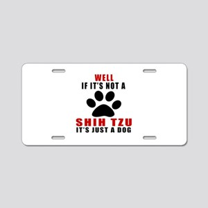 If It Is Not Shih Tzu Dog Aluminum License Plate