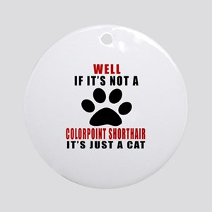 If It's Not Colorpoint Shorthair Round Ornament