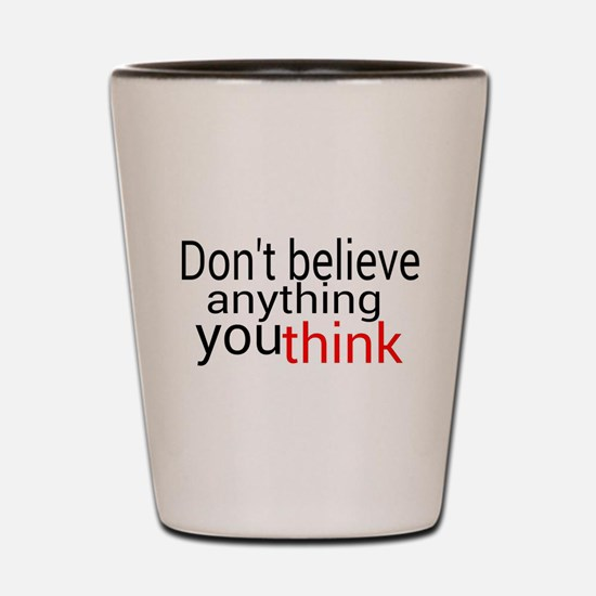 Don't believe anything you think Shot Glass