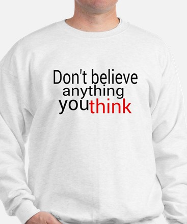 Don't believe anything you think Sweatshirt