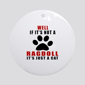 If It's Not Ragdoll Round Ornament