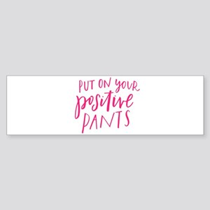 PUT ON YOUR POSITIVE PANTS Bumper Sticker