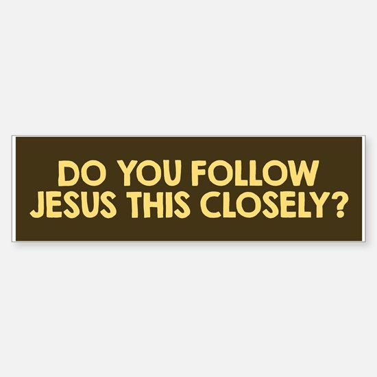 Do You Follow Jesus This Closely? Bumper Bumper Bumper Sticker
