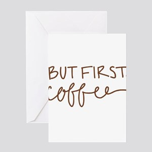 BUT FIRST, COFFEE Greeting Cards