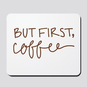 BUT FIRST, COFFEE Mousepad