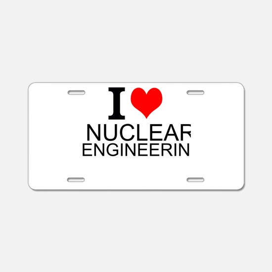 I Love Nuclear Engineering Aluminum License Plate