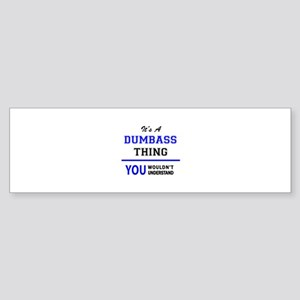 It's a DUMBASS thing, you wouldn't Bumper Sticker