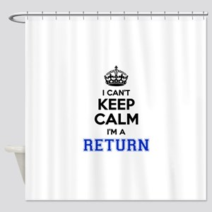 I can't keep calm Im RETURN Shower Curtain