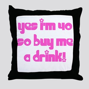 Yes I'm 40 So Buy Me A Drink! Throw Pillow