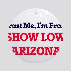 Trust Me, I'm from Show Low Arizona Round Ornament