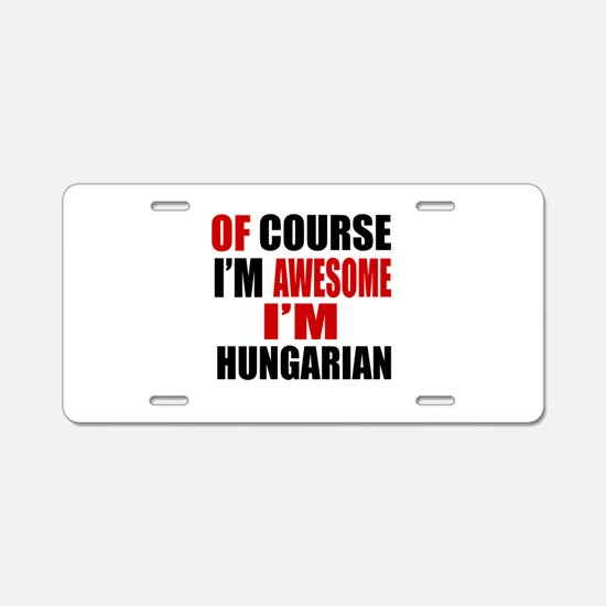 Of Course I Am Hungarian Aluminum License Plate