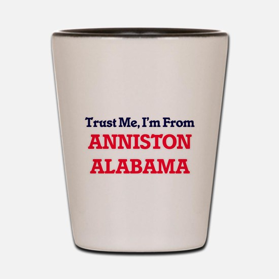 Trust Me, I'm from Anniston Alabama Shot Glass