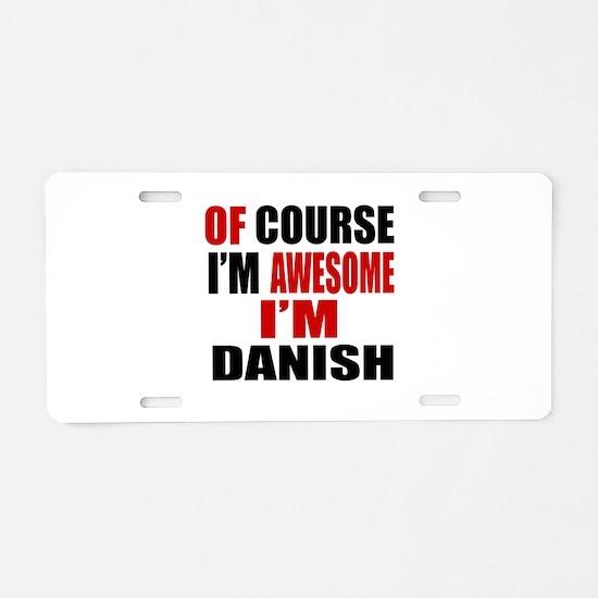 Of Course I Am Danish Aluminum License Plate